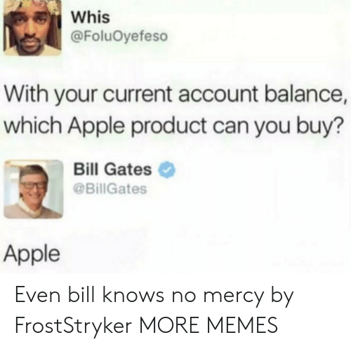 no mercy: Whis  @FoluOyefeso  With your current account balance,  which Apple product can you buy?  Bill Gates  @BillGates  Apple Even bill knows no mercy by FrostStryker MORE MEMES