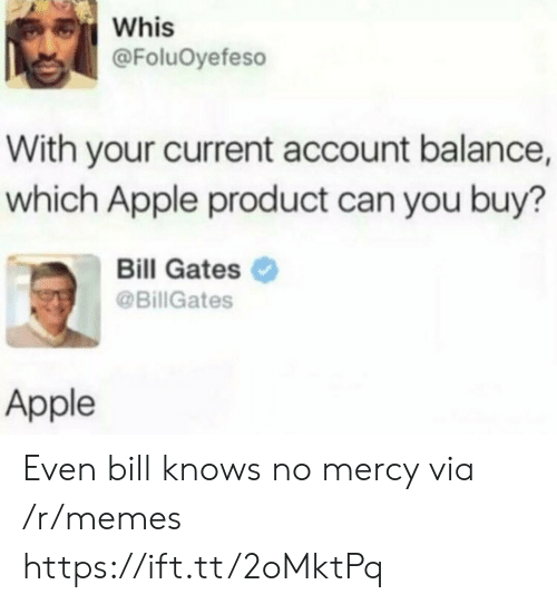 no mercy: Whis  @FoluOyefeso  With your current account balance,  which Apple product can you buy?  Bill Gates  @BillGates  Apple Even bill knows no mercy via /r/memes https://ift.tt/2oMktPq