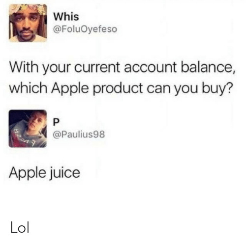 Juice: Whis  @FoluOyefeso  With your current account balance,  which Apple product can you buy?  @Paulius98  Apple juice Lol