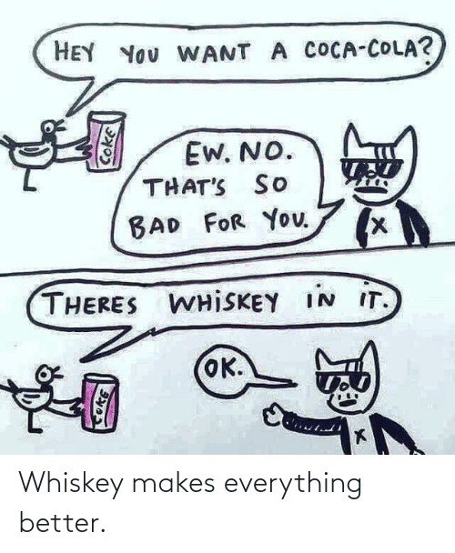 Makes: Whiskey makes everything better.