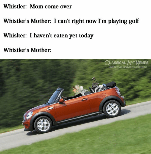 classical art memes: Whistler: Mom come over  Whistler's Mother: I can't right now I'm playing golf  Whislter: I haven't eaten yet today  Whistler's Mother:  CLASSICAL ART MEMES  facebook.com/classicalartinemes