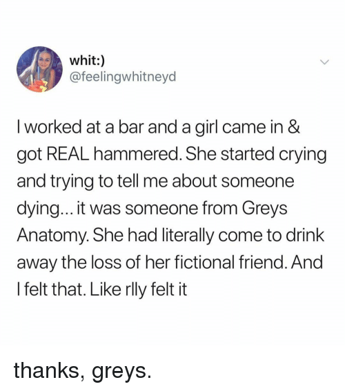 The Loss: whit:)  @feelingwhitneyd  I worked at a bar and a girl came in &  got REAL hammered. She started crying  and trying to tell me about someone  dying... it was someone from Greys  Anatomy. She had literally come to drink  away the loss of her fictional friend. And  l felt that. Like rlly felt it thanks, greys.