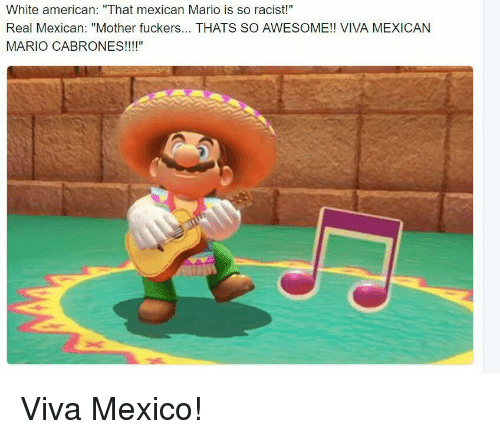"viva: White american: ""That mexican Mario is so racist!""  Real Mexican: ""Mother fuckers... THATS SO AWESOME!! VIVA MEXICAN  MARIO CABRONES!!!!"" Viva Mexico!"