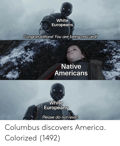 America, Congratulations, and White: White  Europeans  Congratulations! You are being rescued!  Native  Americans  White  Europeans  Please do not resist Columbus discovers America. Colorized (1492)