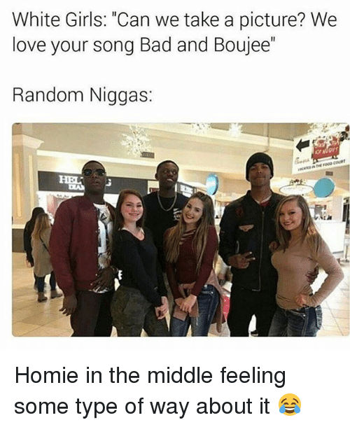 """Feeling Some Type Of Way: White Girls: """"Can we take a picture? We  love your Song Bad and Boujee  Random Niggas: Homie in the middle feeling some type of way about it 😂"""