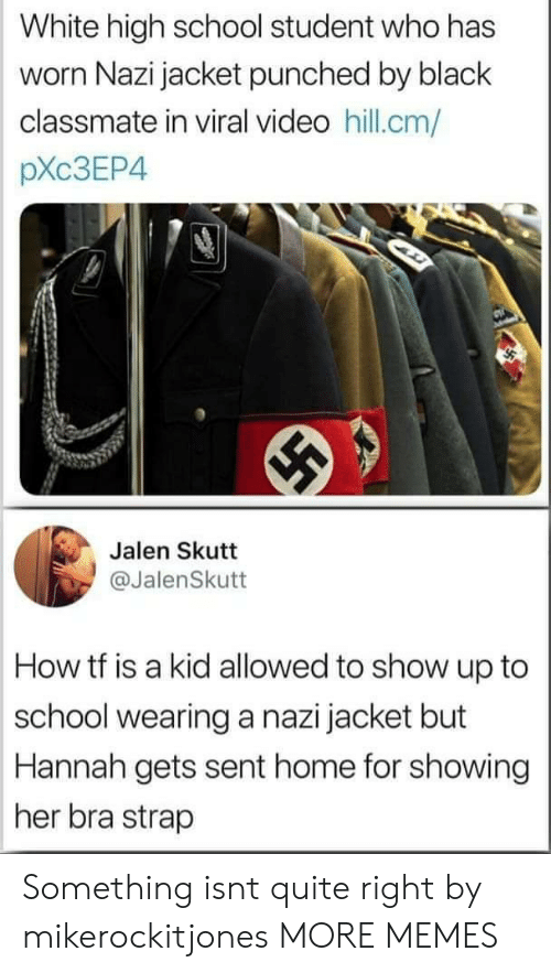 high-school-student: White high school student who has  worn Nazi jacket punched by black  classmate in viral video hill.cm/  pXc3EP4  Jalen Skutt  @JalenSkutt  How tf is a kid allowed to show up to  school wearing a nazi jacket but  Hannah gets sent home for showing  her bra strap Something isnt quite right by mikerockitjones MORE MEMES