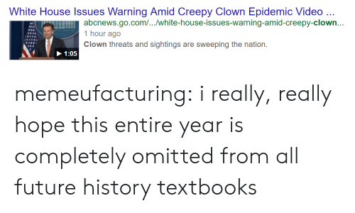 Really Hope: White House Issues Warning Amid Creepy Clown Epidemic Video ..  abcnews.go.com/.../white-house-issues-warning-amid-creepy-clown...  1 hour ago  Clown threats and sightings are sweeping the nation.  1:05 memeufacturing:  i really, really hope this entire year is completely omitted from all future history textbooks