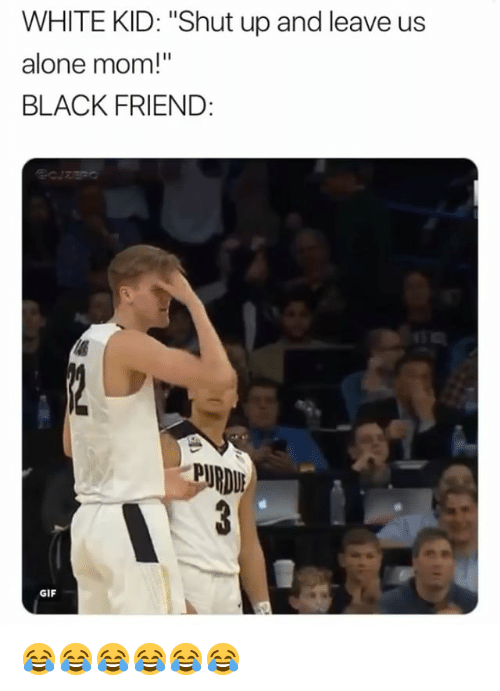 """Being Alone, Gif, and Shut Up: WHITE KID: """"Shut up and leave us  alone mom!""""  BLACK FRIEND:  PURDU  GIF 😂😂😂😂😂😂"""