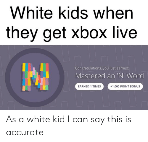 white kids: White kids when  they get xbox live  Congratulations, you just earned:  Mastered an 'N' Word  EARNED 1 TIMES  +1,000 POINT BONUS As a white kid I can say this is accurate