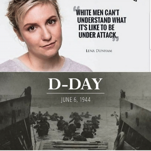 White, D-Day, and Lena Dunham: WHITE MEN CANT  UNDERSTAND WHAT  IT'S LIKE TO BE  UNDER ATTACK  LENA DUNHAM  D-DAY  JUNE 6, 1944