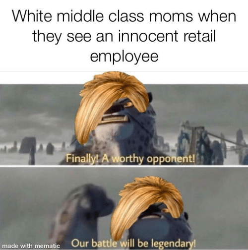 Moms, White, and Retail: White middle class moms when  they see an innocent retail  employee  Finally! A worthy opponent!  made with mematic Our battle will be legendary