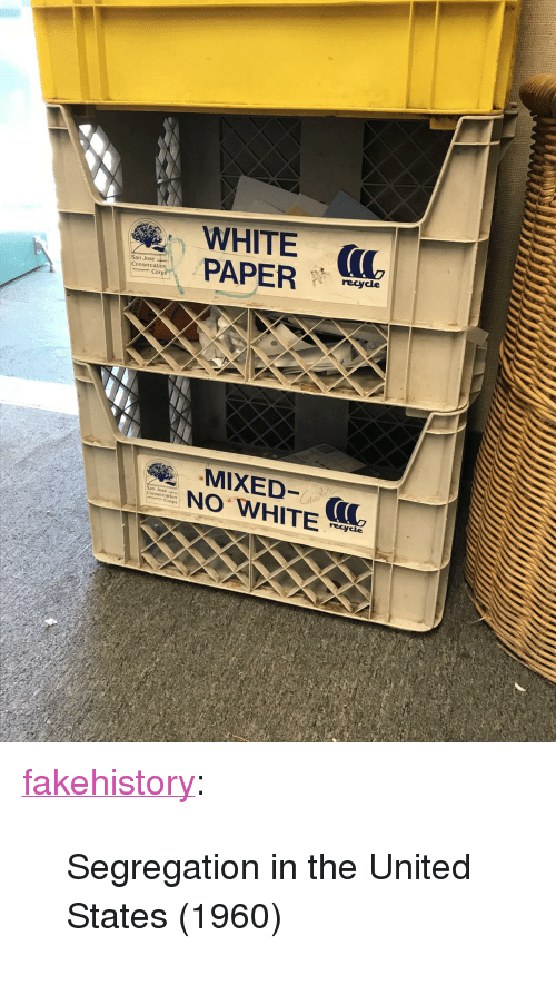 "Tumblr, Blog, and San Jose: WHITE (  PAP  recycle  onserva  N WHITE  San Jose  ons  Corps  recycle <p><a href=""https://fakehistory.tumblr.com/post/173495700349/segregation-in-the-united-states-1960"" class=""tumblr_blog"">fakehistory</a>:</p><blockquote><p>Segregation in the United States (1960)</p></blockquote>"
