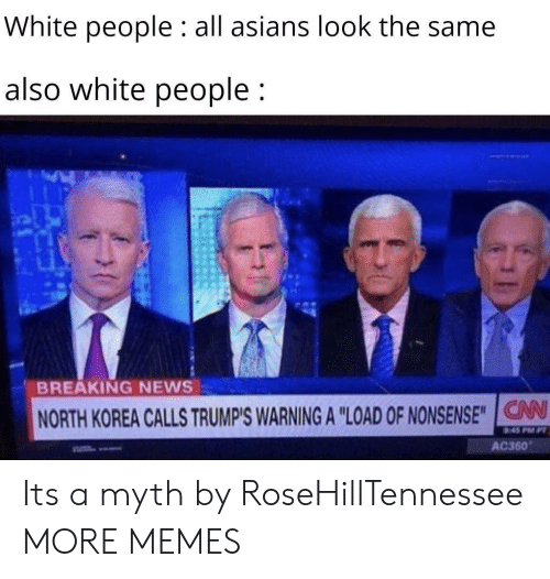 """Asians: White people : all asians look the same  also white people;  BREAKING NEWS  NORTH KOREA CALLS TRUMP'S WARNING A """"LOAD OF NONSENSE""""IG  V  AC360 Its a myth by RoseHillTennessee MORE MEMES"""