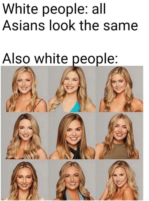 Asians: White people: all  Asians look the same  Also white people:
