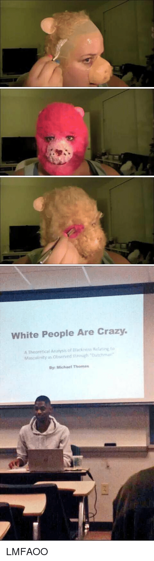 Blackpeopletwitter, Crazy, and White People: White People Are Crazy.  A Theoretical Anatmis of Mackness Rotarire to  Masculinity as obsurved through Dutchmar  By: Michael Thomas LMFAOO