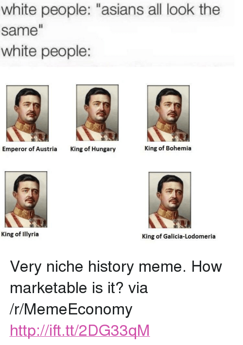 """Marketable: white people: """"asians all look the  same  white people:  Emperor of Austria  King of Hungary  King of Bohemia  King of Illyria  King of Galicia-Lodomeria <p>Very niche history meme. How marketable is it? via /r/MemeEconomy <a href=""""http://ift.tt/2DG33qM"""">http://ift.tt/2DG33qM</a></p>"""