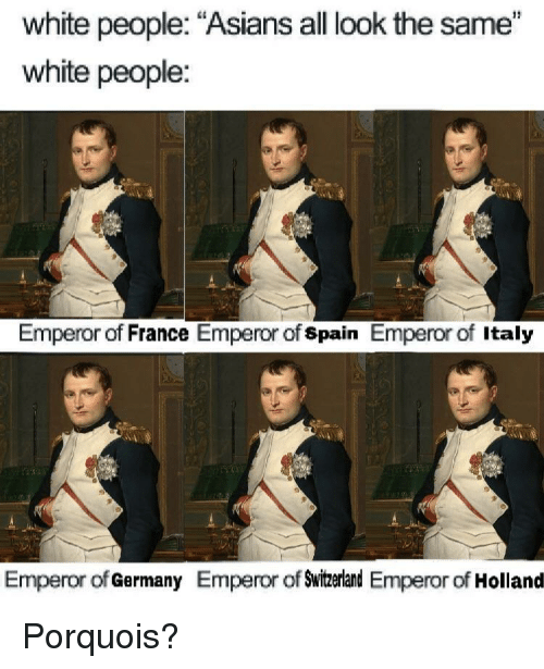 "White People, France, and Germany: white people: ""Asians all look the same""  white people:  Emperor of France Emperor of spain Emperor of Italy  Emperor of Germany Emperor of Swizerland Emperor of Holland Porquois?"
