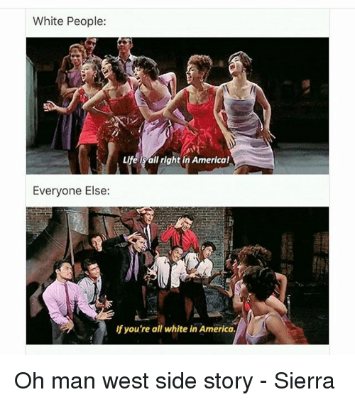 America, Memes, and White People: White People:  e is all right in America!  Everyone Else:  if you're all white in America. Oh man west side story - Sierra
