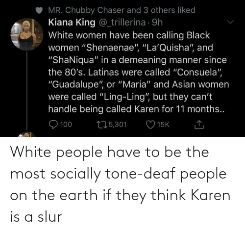 tone: White people have to be the most socially tone-deaf people on the earth if they think Karen is a slur