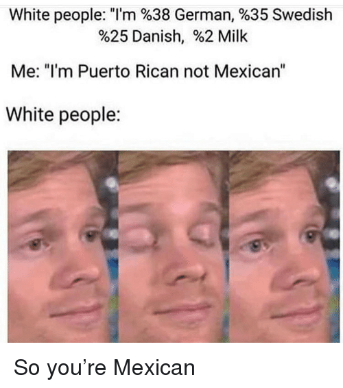 """puerto rican: White people. """"I'm %38 German, %35 Swedish  %25 Danish, %2 Milk  Me: """"I'm Puerto Rican not Mexican'""""  White people: So you're Mexican"""