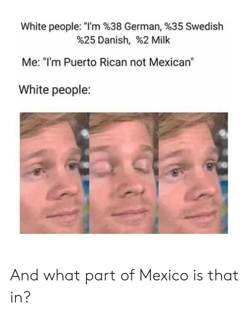 """puerto rican: White people. """"I'm %38 German, %35 Swedish  %25 Danish, %2 Milk  Me: """"I'm Puerto Rican not Mexican""""  White people: And what part of Mexico is that in?"""