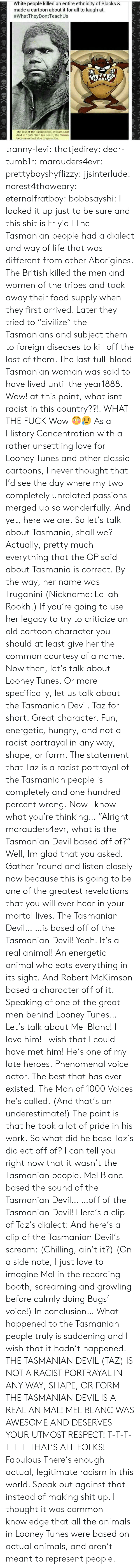 "Old Cartoon: White people killed an entire ethnicity of Blacks &  made a cartoon about it for all to laugh at.  #whatTheyDontTeach Us  The last of the Tasmanians, William Lanr  died in 1869. With his death, the Tasma  became extinct due to genocide. tranny-levi:  thatjedirey:   dear-tumb1r:  marauders4evr:  prettyboyshyflizzy:  jjsinterlude:  norest4thaweary:  eternalfratboy:  bobbsayshi:  I looked it up just to be sure and this shit is Fr y'all The Tasmanian people had a dialect and way of life that was different from other Aborigines. The British killed the men and women of the tribes and took away their food supply when they first arrived. Later they tried to ""civilize"" the Tasmanians and subject them to foreign diseases to kill off the last of them. The last full-blood Tasmanian woman was said to have lived until the year1888.  Wow!  at this point, what isnt racist in this country??!!  WHAT THE FUCK  Wow 😳😥   As a History Concentration with a rather unsettling love for Looney Tunes and other classic cartoons, I never thought that I'd see the day where my two completely unrelated passions merged up so wonderfully. And yet, here we are. So let's talk about Tasmania, shall we? Actually, pretty much everything that the OP said about Tasmania is correct. By the way, her name was Truganini (Nickname:   Lallah Rookh.) If you're going to use her legacy to try to criticize an old cartoon character you should at least give her the common courtesy of a name. Now then, let's talk about Looney Tunes. Or more specifically, let us talk about the Tasmanian Devil. Taz for short. Great character. Fun, energetic, hungry, and not a racist portrayal in any way, shape, or form. The statement that Taz is a racist portrayal of the Tasmanian people is completely and one hundred percent wrong. Now I know what you're thinking… ""Alright marauders4evr, what is the Tasmanian Devil based off of?"" Well, Im glad that you asked. Gather 'round and listen closely now because this is going to be one of the greatest revelations that you will ever hear in your mortal lives. The Tasmanian Devil… …is based off of the Tasmanian Devil! Yeah! It's a real animal! An energetic animal who eats everything in its sight. And Robert McKimson based a character off of it. Speaking of one of the great men behind Looney Tunes… Let's talk about Mel Blanc! I love him! I wish that I could have met him! He's one of my late heroes. Phenomenal voice actor. The best that has ever existed. The Man of 1000 Voices he's called. (And that's an underestimate!) The point is that he took a lot of pride in his work. So what did he base Taz's dialect off of? I can tell you right now that it wasn't the Tasmanian people. Mel Blanc based the sound of the Tasmanian Devil… …off of the Tasmanian Devil! Here's a clip of Taz's dialect: And here's a clip of the Tasmanian Devil's scream: (Chilling, ain't it?) (On a side note, I just love to imagine Mel in the recording booth, screaming and growling before calmly doing Bugs' voice!) In conclusion… What happened to the Tasmanian people truly is saddening and I wish that it hadn't happened. THE TASMANIAN DEVIL (TAZ) IS NOT A RACIST PORTRAYAL IN ANY WAY, SHAPE, OR FORM THE TASMANIAN DEVIL IS A REAL ANIMAL! MEL BLANC WAS AWESOME AND DESERVES YOUR UTMOST RESPECT! T-T-T-T-T-T-THAT'S ALL FOLKS!  Fabulous   There's enough actual, legitimate racism in this world. Speak out against that instead of making shit up.    I thought it was common knowledge that all the animals in Looney Tunes were based on actual animals, and aren't meant to represent people."