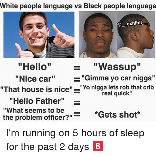 """Cribbing: White people language vs Black people language  exhibit  """"Hello"""" """"Wassup""""  """"Nice car""""""""Gimme yo car nigga""""  1I  """"That house is nice""""-""""Yo nigga lets rob that crib  real quick""""  """"Hello Father""""  """"What seems to be  the problem officer?""""  -  *Gets shot*  """"Gets shot*  ?""""- I'm running on 5 hours of sleep for the past 2 days 🅱️"""