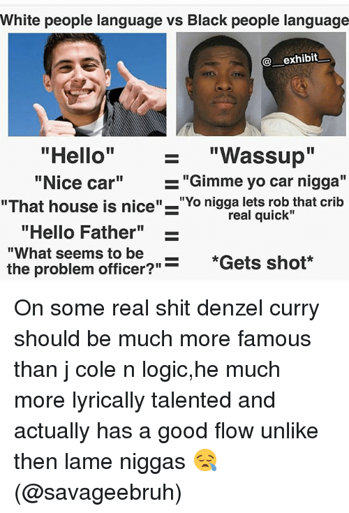 """Cribbing: White people language vs Black people lanquage  exhibit  - """"Wassup""""  """"Nice car"""" -  """"That house is nice"""" """"Yo nigga lets rob that crib  real quick""""  """"Hello Father""""_  fi be?""""=  """"What seems to be  *Gets shot*  the problem officer?""""*Gets shot On some real shit denzel curry should be much more famous than j cole n logic,he much more lyrically talented and actually has a good flow unlike then lame niggas 😪(@savageebruh)"""