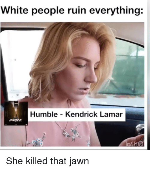 Jawn: White people ruin everything:  Humble - Kendrick Lamar She killed that jawn