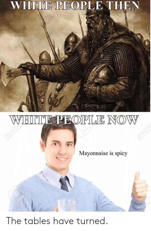 White People, White, and Spicy: WHITE PEOPLE THEN  Mayonnaise is spicy The tables have turned.