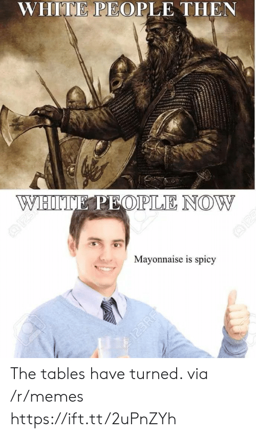 Memes, White People, and White: WHITE PEOPLE THEN  Mayonnaise is spicy The tables have turned. via /r/memes https://ift.tt/2uPnZYh