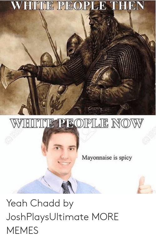 Dank, Memes, and Target: WHITE PEOPLE THEN  Mayonnaise is spicy Yeah Chadd by JoshPlaysUltimate MORE MEMES