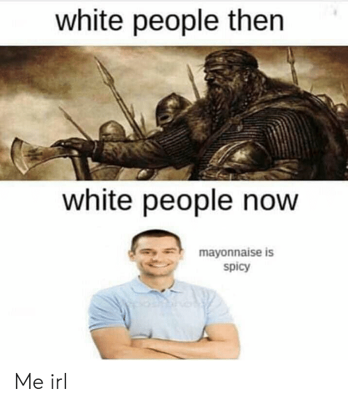 White People, White, and Spicy: white people then  white people now  mayonnaise is  spicy Me irl