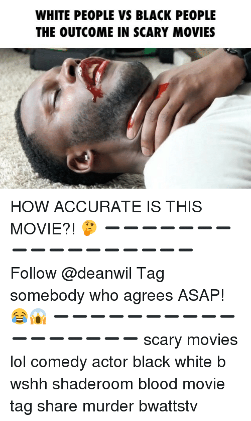 Lol Comedy: WHITE PEOPLE VS BLACK PEOPLE  THE OUTCOME IN SCARY MOVIES HOW ACCURATE IS THIS MOVIE?! 🤔 ➖➖➖➖➖➖➖➖➖➖➖➖➖➖➖➖➖ Follow @deanwil Tag somebody who agrees ASAP! 😂😱 ➖➖➖➖➖➖➖➖➖➖➖➖➖➖➖➖➖ scary movies lol comedy actor black white b wshh shaderoom blood movie tag share murder bwattstv