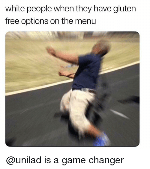 Game Changer: white people when they have gluten  free options on the menu @unilad is a game changer