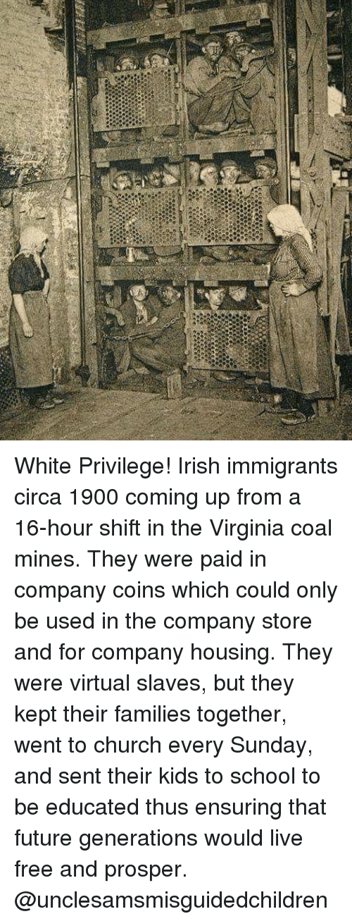 prosper: White Privilege! Irish immigrants circa 1900 coming up from a 16-hour shift in the Virginia coal mines. They were paid in company coins which could only be used in the company store and for company housing. They were virtual slaves, but they kept their families together, went to church every Sunday, and sent their kids to school to be educated thus ensuring that future generations would live free and prosper. @unclesamsmisguidedchildren