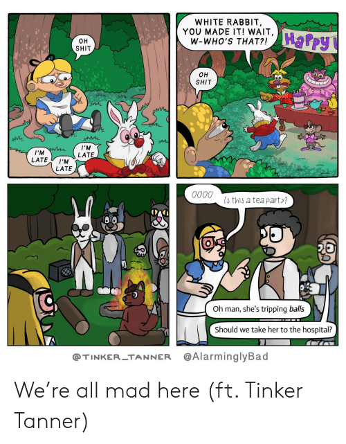 Tanner: WHITE RABBIT,  YOU MADE IT! WAIT,  W-WHO'S THAT?!  HaPpy  OH  SHIT  OH  SHIT  I'M  I'M W  LATE  LATE  I'M  LATE  0000  Is this a tea party?  Oh man, she's tripping balls  Should we take her to the hospital?  @AlarminglyBad  @TINKER-TANNER We're all mad here (ft. Tinker Tanner)