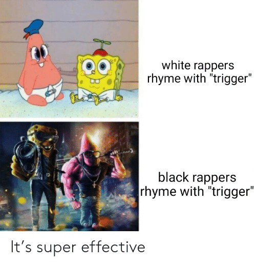 """Black, White, and Rappers: white rappers  rhyme with """"trigger""""  black rappers  rhyme with """"trigger"""" It's super effective"""