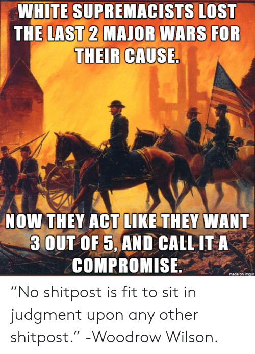 "Shitpost: WHITE SUPREMACISTS LOST  THE LAST 2 MAJOR WARS FOR  THEIR CAUSE.  NOW THEY ACT LIKE THEY WANT  3 OUT OF 5, AND CALL IT A  COMPROMISE ""No shitpost is fit to sit in judgment upon any other shitpost."" -Woodrow Wilson."