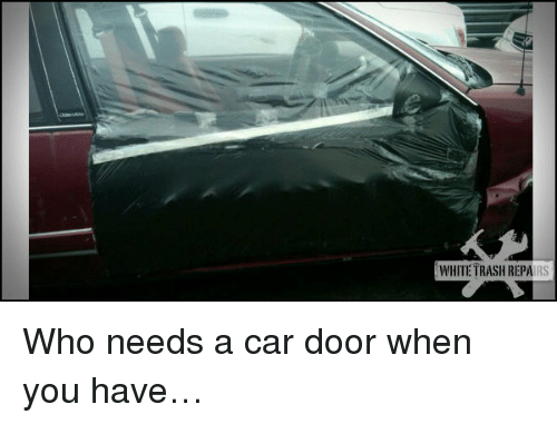 White trash: WHITE TRASH REPAIRS <p>Who needs a car door when you have…</p>