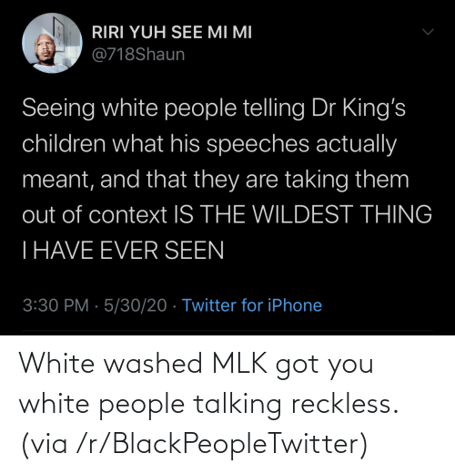 talking: White washed MLK got you white people talking reckless. (via /r/BlackPeopleTwitter)