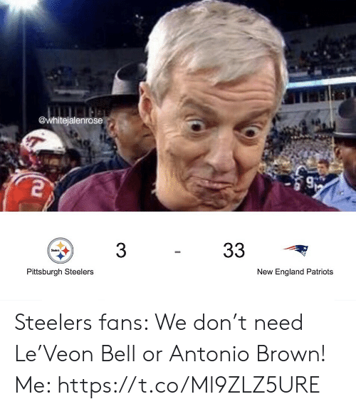England, Football, and New England Patriots: @whitejalenrose  33  3  Steelers  Pittsburgh Steelers  New England Patriots Steelers fans: We don't need Le'Veon Bell or Antonio Brown!  Me: https://t.co/Ml9ZLZ5URE