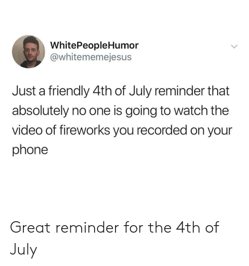 Phone, 4th of July, and Fireworks: WhitePeopleHumor  @whitememejesus  Just a friendly 4th of July reminder that  absolutely no one is going to watch the  video of fireworks you recorded on your  phone Great reminder for the 4th of July