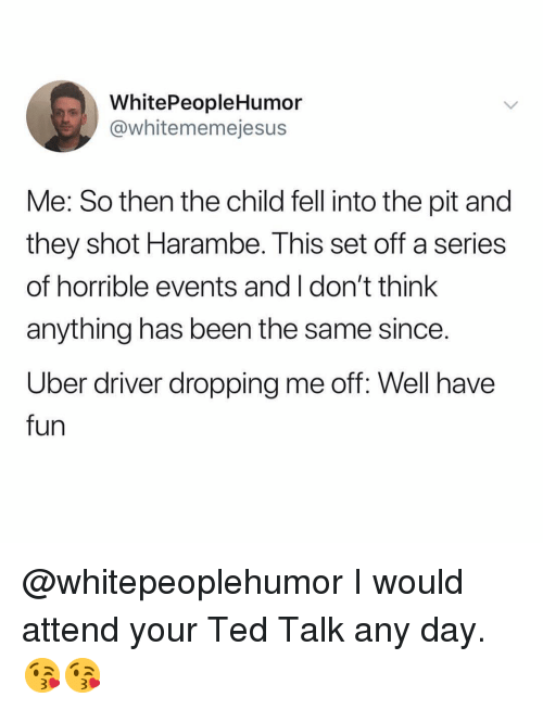 Memes, Ted, and Uber: WhitePeopleHumor  @whitememejesus  Me: So then the child fell into the pit and  they shot Harambe. This set off a series  of horrible events and I don't think  anything has been the same since  Uber driver dropping me off: Well have  fun @whitepeoplehumor I would attend your Ted Talk any day. 😘😘