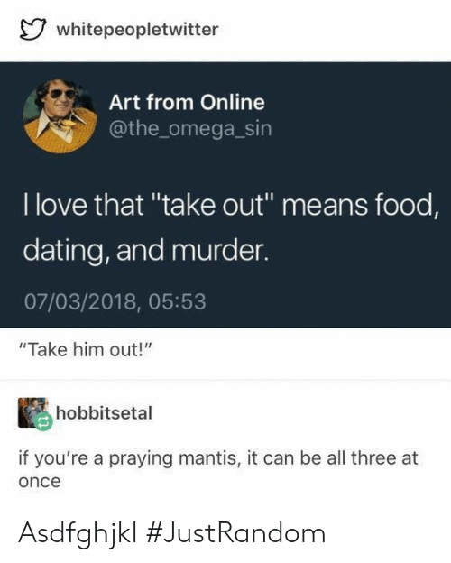 "Dating, Food, and Love: whitepeopletwitter  Art from Online  @the_omega_sin  I love that ""take out"" means food,  dating, and murder  07/03/2018, 05:53  ""Take him out!""  hobbitsetal  if you're a praying mantis, it can be all three at  once Asdfghjkl #JustRandom"