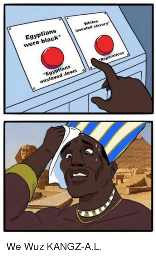 Wuz: Whites  slavery  Egyptians  invented were Reparations  Egyptians  enslaved ws We Wuz KANGZ-A.L.