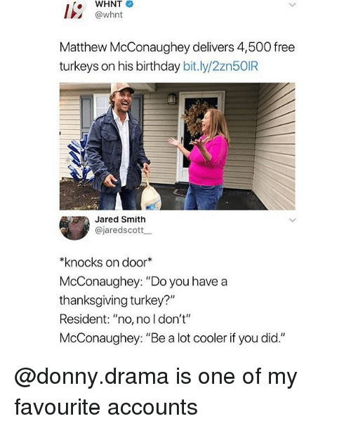 "Birthday, Matthew McConaughey, and Memes: WHNT  @whnt  Matthew McConaughey delivers 4,500 free  turkeys on his birthday bit.ly/2zn5OIR  Jared Smith  @jaredscottー  *knocks on door  McConaughey: ""Do you have a  thanksgiving turkey?""  Resident: ""no, no l don't""  McConaughey: ""Be a lot cooler if you did."" @donny.drama is one of my favourite accounts"