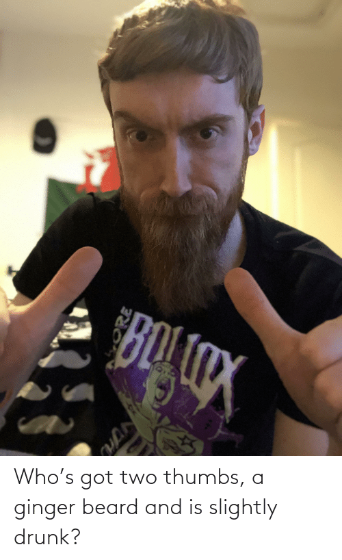ginger: Who's got two thumbs, a ginger beard and is slightly drunk?
