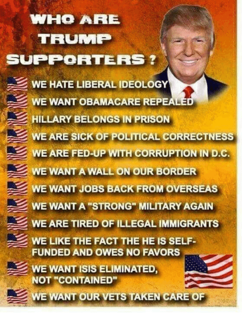 """Isis, Memes, and Taken: WHO ARE  TRUMP  SUPPORTERS  WE HATE LIBERAL IDEOLOGY  WE WANT OBAMACARE REPEALE  HILLARY BELONGS IN PRISON  WE ARE SICK OF POLITICAL CORRECTNESS  WE ARE FED UP WITH CORRUPTION IN D.C  WE WANT A WALL ON OUR BORDER  WE WANT JOBS BACK FROM OVERSEAS  WE WANT A STRONG"""" MILITARY AGAIN  WE ARE TIRED OF ILLEGAL IMMIGRANTS  WE LIKE THE FACT THE HE IS SELF  FUNDED AND OWES NO FAVORS  WE WANT ISIS ELIMINATED,  NOT """"CONTAINED""""  WE WANT OUR VETS TAKEN CARE OF"""