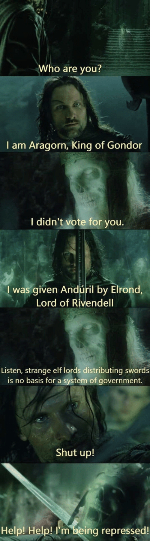 Shut Up: Who are you?  I am Aragorn, King of Gondor  I didn't vote for you.  I was given Andúril by Elrond,  Lord of Rivendell  Listen, strange elf lords distributing swords  is no basis for a system of government.  Shut up!  Help! Help! I'm being repressed!